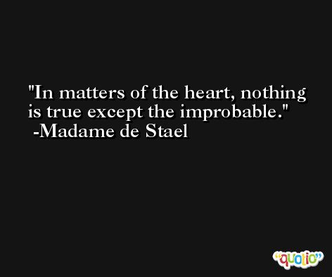 In matters of the heart, nothing is true except the improbable. -Madame de Stael