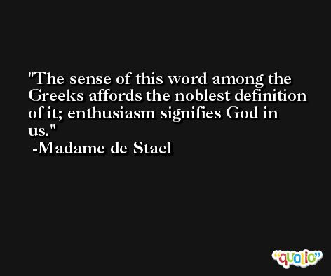 The sense of this word among the Greeks affords the noblest definition of it; enthusiasm signifies God in us. -Madame de Stael