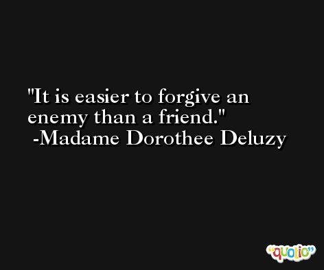 It is easier to forgive an enemy than a friend. -Madame Dorothee Deluzy