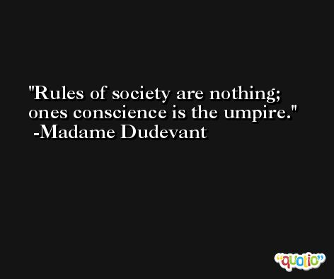 Rules of society are nothing; ones conscience is the umpire. -Madame Dudevant