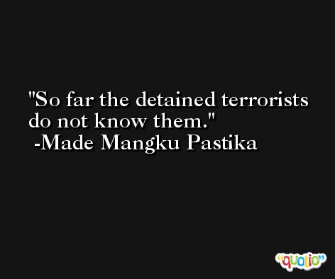 So far the detained terrorists do not know them. -Made Mangku Pastika