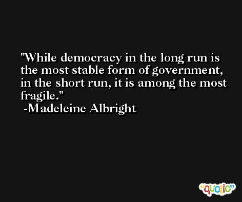 While democracy in the long run is the most stable form of government, in the short run, it is among the most fragile. -Madeleine Albright