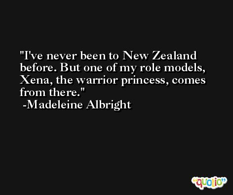 I've never been to New Zealand before. But one of my role models, Xena, the warrior princess, comes from there. -Madeleine Albright