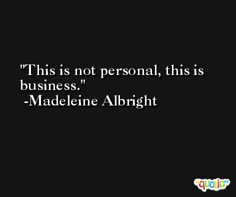 This is not personal, this is business. -Madeleine Albright