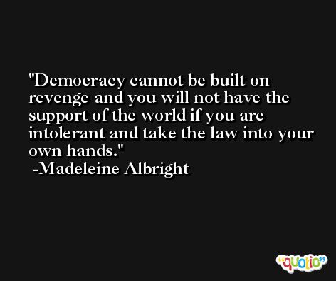 Democracy cannot be built on revenge and you will not have the support of the world if you are intolerant and take the law into your own hands. -Madeleine Albright