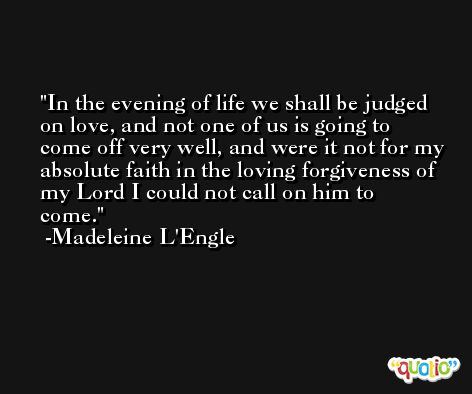 In the evening of life we shall be judged on love, and not one of us is going to come off very well, and were it not for my absolute faith in the loving forgiveness of my Lord I could not call on him to come. -Madeleine L'Engle