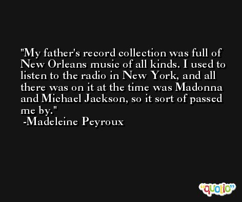 My father's record collection was full of New Orleans music of all kinds. I used to listen to the radio in New York, and all there was on it at the time was Madonna and Michael Jackson, so it sort of passed me by. -Madeleine Peyroux