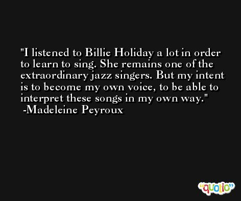 I listened to Billie Holiday a lot in order to learn to sing. She remains one of the extraordinary jazz singers. But my intent is to become my own voice, to be able to interpret these songs in my own way. -Madeleine Peyroux