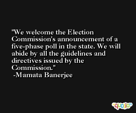 We welcome the Election Commission's announcement of a five-phase poll in the state. We will abide by all the guidelines and directives issued by the Commission. -Mamata Banerjee