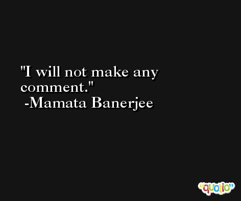 I will not make any comment. -Mamata Banerjee