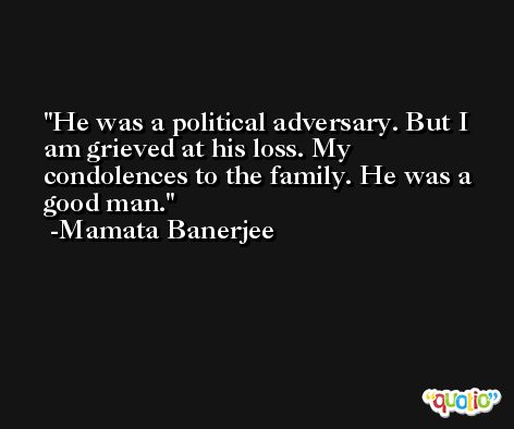 He was a political adversary. But I am grieved at his loss. My condolences to the family. He was a good man. -Mamata Banerjee