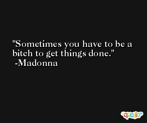 Sometimes you have to be a bitch to get things done. -Madonna