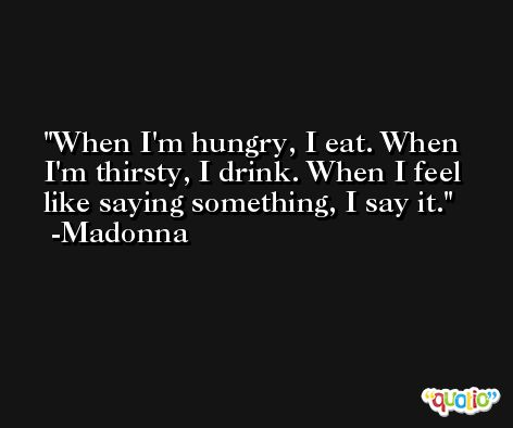 When I'm hungry, I eat. When I'm thirsty, I drink. When I feel like saying something, I say it. -Madonna