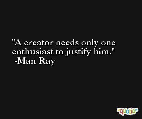 A creator needs only one enthusiast to justify him. -Man Ray