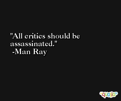 All critics should be assassinated. -Man Ray