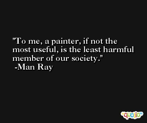 To me, a painter, if not the most useful, is the least harmful member of our society. -Man Ray