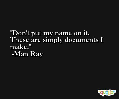 Don't put my name on it. These are simply documents I make. -Man Ray