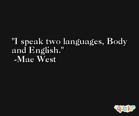 I speak two languages, Body and English. -Mae West