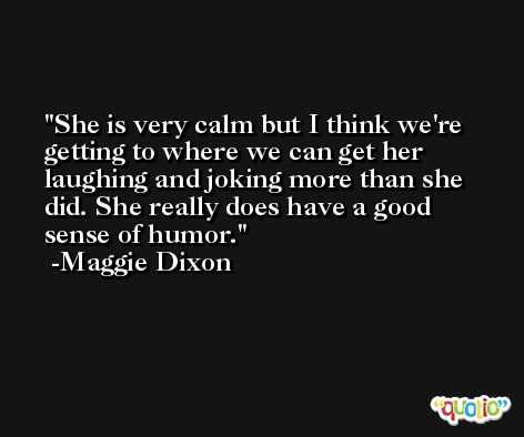 She is very calm but I think we're getting to where we can get her laughing and joking more than she did. She really does have a good sense of humor. -Maggie Dixon
