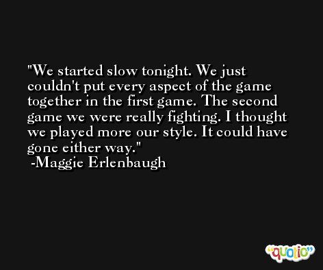 We started slow tonight. We just couldn't put every aspect of the game together in the first game. The second game we were really fighting. I thought we played more our style. It could have gone either way. -Maggie Erlenbaugh