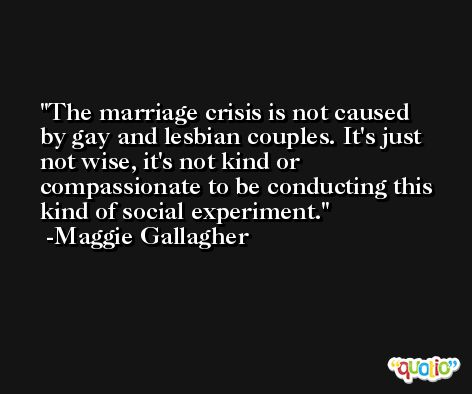 The marriage crisis is not caused by gay and lesbian couples. It's just not wise, it's not kind or compassionate to be conducting this kind of social experiment. -Maggie Gallagher
