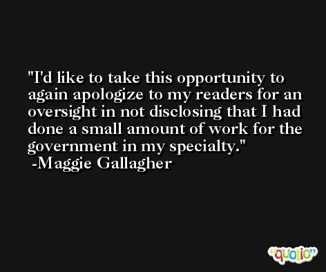I'd like to take this opportunity to again apologize to my readers for an oversight in not disclosing that I had done a small amount of work for the government in my specialty. -Maggie Gallagher