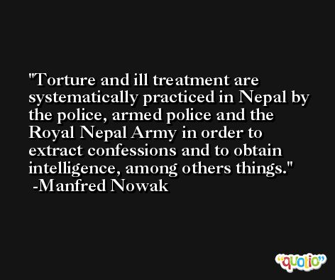 Torture and ill treatment are systematically practiced in Nepal by the police, armed police and the Royal Nepal Army in order to extract confessions and to obtain intelligence, among others things. -Manfred Nowak
