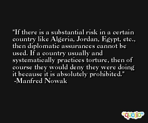 If there is a substantial risk in a certain country like Algeria, Jordan, Egypt, etc., then diplomatic assurances cannot be used. If a country usually and systematically practices torture, then of course they would deny they were doing it because it is absolutely prohibited. -Manfred Nowak
