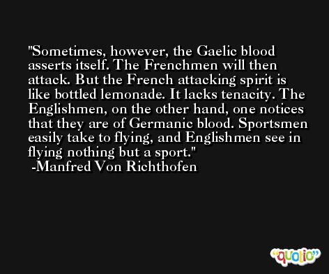 Sometimes, however, the Gaelic blood asserts itself. The Frenchmen will then attack. But the French attacking spirit is like bottled lemonade. It lacks tenacity. The Englishmen, on the other hand, one notices that they are of Germanic blood. Sportsmen easily take to flying, and Englishmen see in flying nothing but a sport. -Manfred Von Richthofen