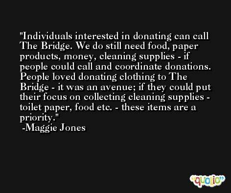 Individuals interested in donating can call The Bridge. We do still need food, paper products, money, cleaning supplies - if people could call and coordinate donations. People loved donating clothing to The Bridge - it was an avenue; if they could put their focus on collecting cleaning supplies - toilet paper, food etc. - these items are a priority. -Maggie Jones