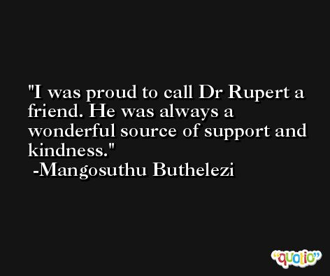 I was proud to call Dr Rupert a friend. He was always a wonderful source of support and kindness. -Mangosuthu Buthelezi