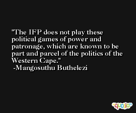The IFP does not play these political games of power and patronage, which are known to be part and parcel of the politics of the Western Cape. -Mangosuthu Buthelezi