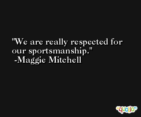 We are really respected for our sportsmanship. -Maggie Mitchell