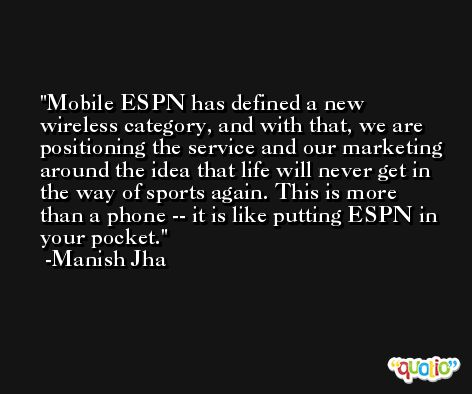 Mobile ESPN has defined a new wireless category, and with that, we are positioning the service and our marketing around the idea that life will never get in the way of sports again. This is more than a phone -- it is like putting ESPN in your pocket. -Manish Jha