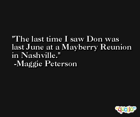 The last time I saw Don was last June at a Mayberry Reunion in Nashville. -Maggie Peterson