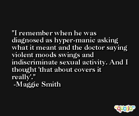 I remember when he was diagnosed as hyper-manic asking what it meant and the doctor saying violent moods swings and indiscriminate sexual activity. And I thought 'that about covers it really'. -Maggie Smith