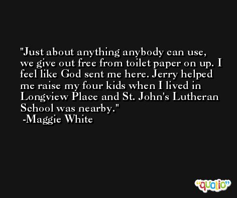 Just about anything anybody can use, we give out free from toilet paper on up. I feel like God sent me here. Jerry helped me raise my four kids when I lived in Longview Place and St. John's Lutheran School was nearby. -Maggie White