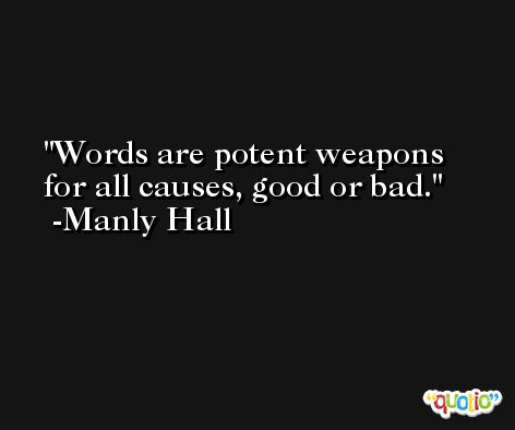 Words are potent weapons for all causes, good or bad. -Manly Hall