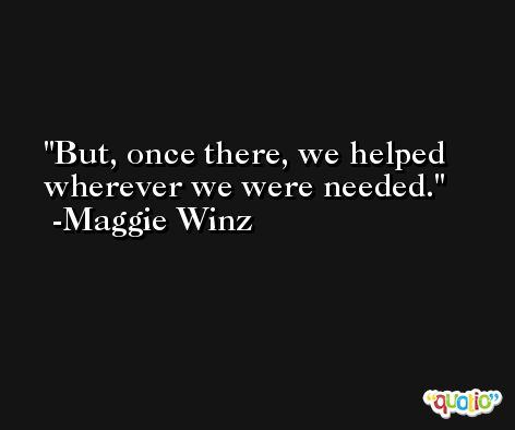 But, once there, we helped wherever we were needed. -Maggie Winz