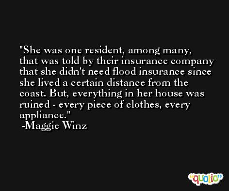 She was one resident, among many, that was told by their insurance company that she didn't need flood insurance since she lived a certain distance from the coast. But, everything in her house was ruined - every piece of clothes, every appliance. -Maggie Winz