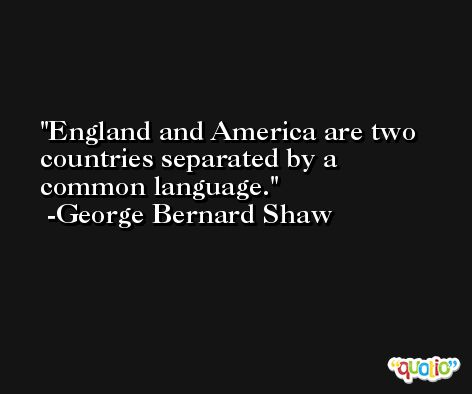 England and America are two countries separated by a common language. -George Bernard Shaw