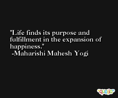 Life finds its purpose and fulfillment in the expansion of happiness. -Maharishi Mahesh Yogi