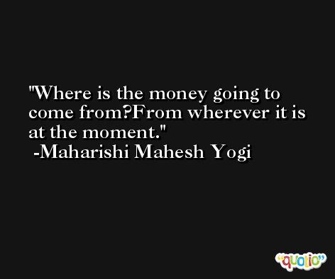 Where is the money going to come from?From wherever it is at the moment. -Maharishi Mahesh Yogi