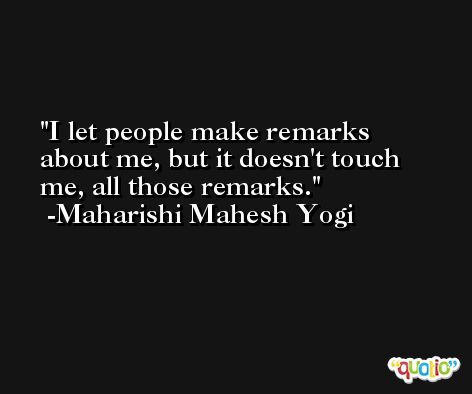 I let people make remarks about me, but it doesn't touch me, all those remarks. -Maharishi Mahesh Yogi