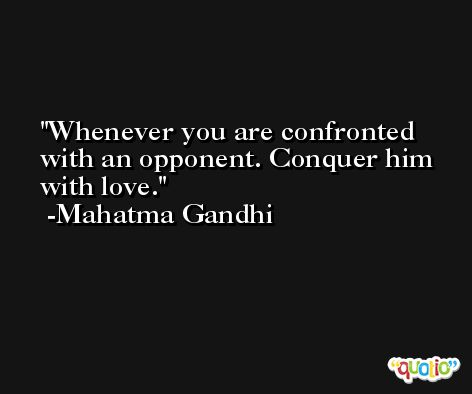 Whenever you are confronted with an opponent. Conquer him with love. -Mahatma Gandhi