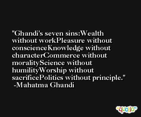 Ghandi's seven sins:Wealth without workPleasure without conscienceKnowledge without characterCommerce without moralityScience without humilityWorship without sacrificePolitics without principle. -Mahatma Ghandi