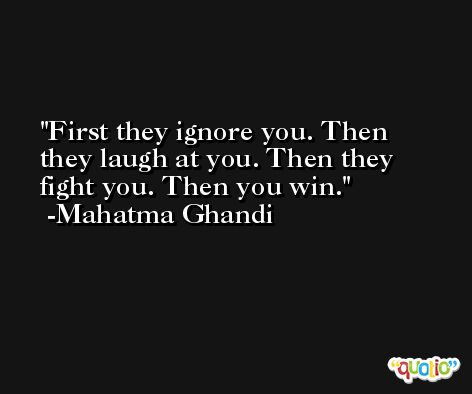First they ignore you. Then they laugh at you. Then they fight you. Then you win. -Mahatma Ghandi