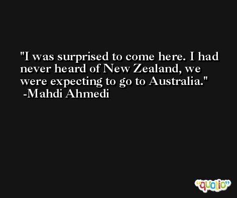 I was surprised to come here. I had never heard of New Zealand, we were expecting to go to Australia. -Mahdi Ahmedi