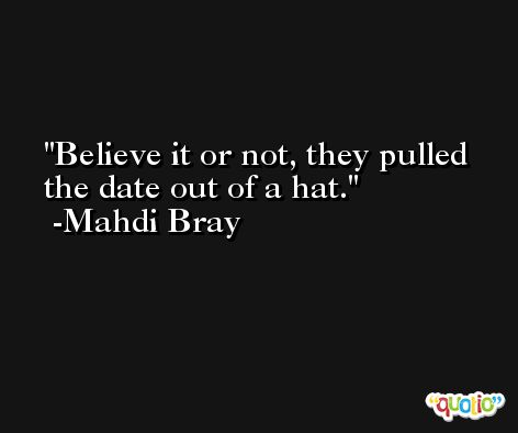 Believe it or not, they pulled the date out of a hat. -Mahdi Bray
