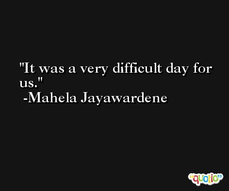 It was a very difficult day for us. -Mahela Jayawardene